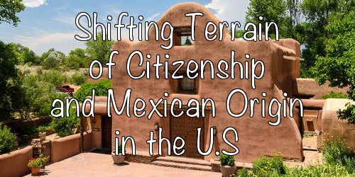 Shifting Terrain of Citizenship and Mexican Origin in the U.S.